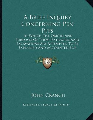A   Brief Inquiry Concerning Pen Pits: In Which the Origin and Purposes of Those Extraordinary Excavations Are Attempted to Be Explained and Accounted by Cranch, John [Paperback]